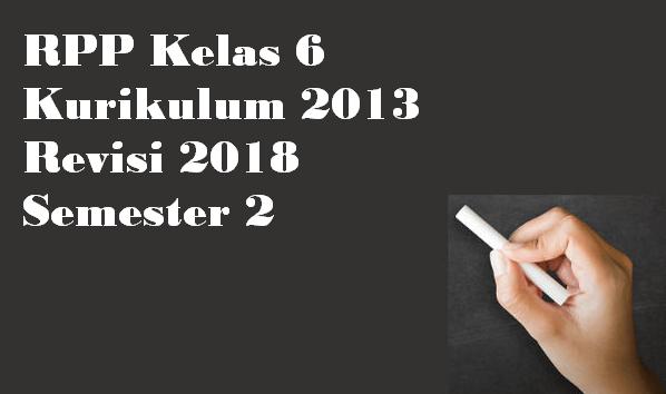 RPP Kelas 6 Kurikulum 2013 Revisi 2018 Semester 2