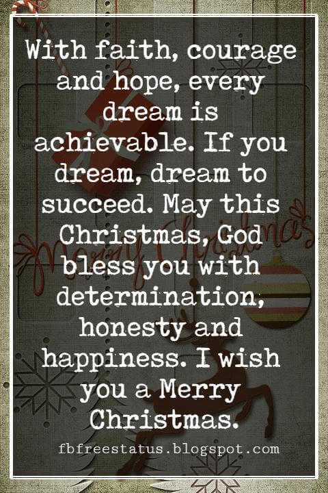Merry Christmas Blessings, With faith, courage and hope, every dream is achievable. If you dream, dream to succeed. May this Christmas, God bless you with determination, honesty and happiness. I wish you a Merry Christmas.