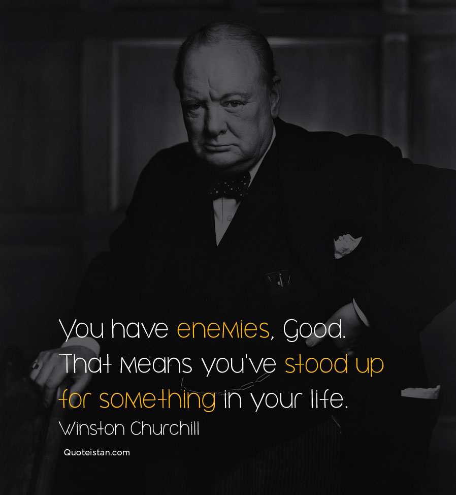 You have enemies, Good. That means you've stood up for something, sometime in your life. Winston Churchill #quoteoftheday