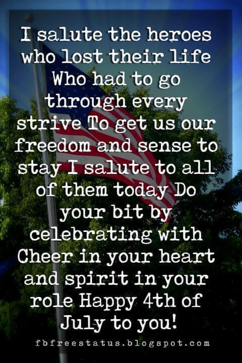 4th of july greeting card message, I salute the heroes who lost their life Who had to go through every strive To get us our freedom and sense to stay I salute to all of them today Do your bit by celebrating with Cheer in your heart and spirit in your role Happy 4th of July to you!