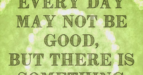 Everyday Day May Not Be GOOD But There Is Something GOOD