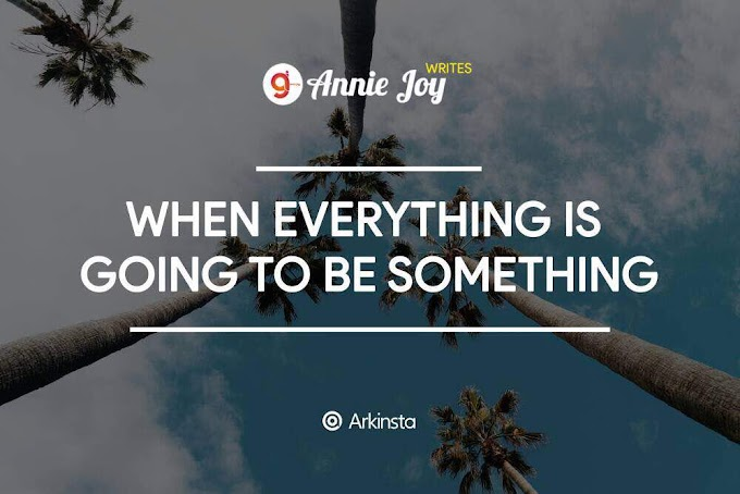 Annie~Joy writes: When Everything Is Going To Be Something. Part 1 #BeInspired!