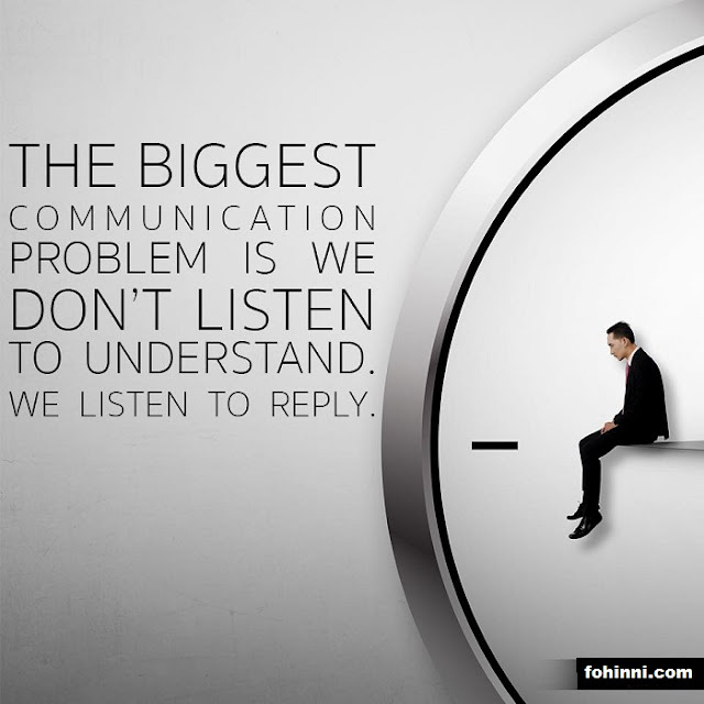THE BIGGEST COMMUNICATION PROBLEM IS WE DON'T LISTEN TO UNDERSTAND. WE LISTEN TO REPLY.