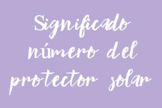 ¿Sabes que significa el número del protector solar?