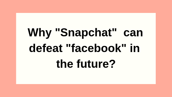 Why Snapchat can defeat Facebook in the future?