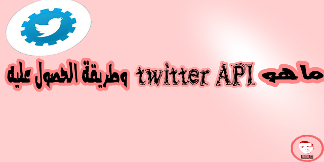 ماهو تويتر API وطريقة الحصول عليه