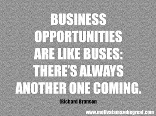 "Featured in our checklist of 46 Powerful Quotes For Entrepreneurs To Get Motivated: ""Business opportunities are like buses: there's always another one coming."" -Richard Branson"