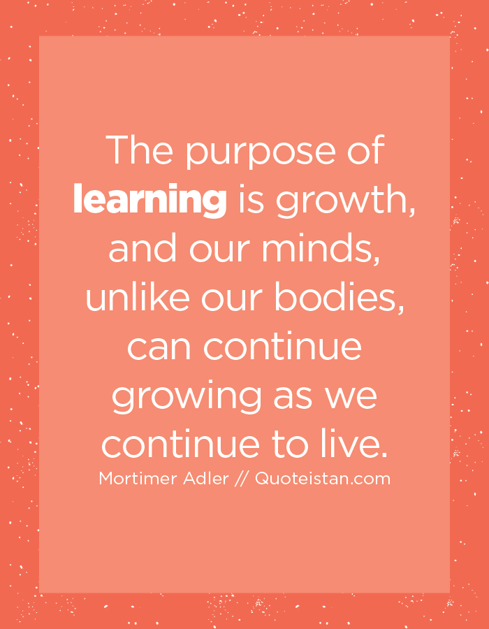 The purpose of learning is growth, and our minds, unlike our bodies, can continue growing as we continue to live.