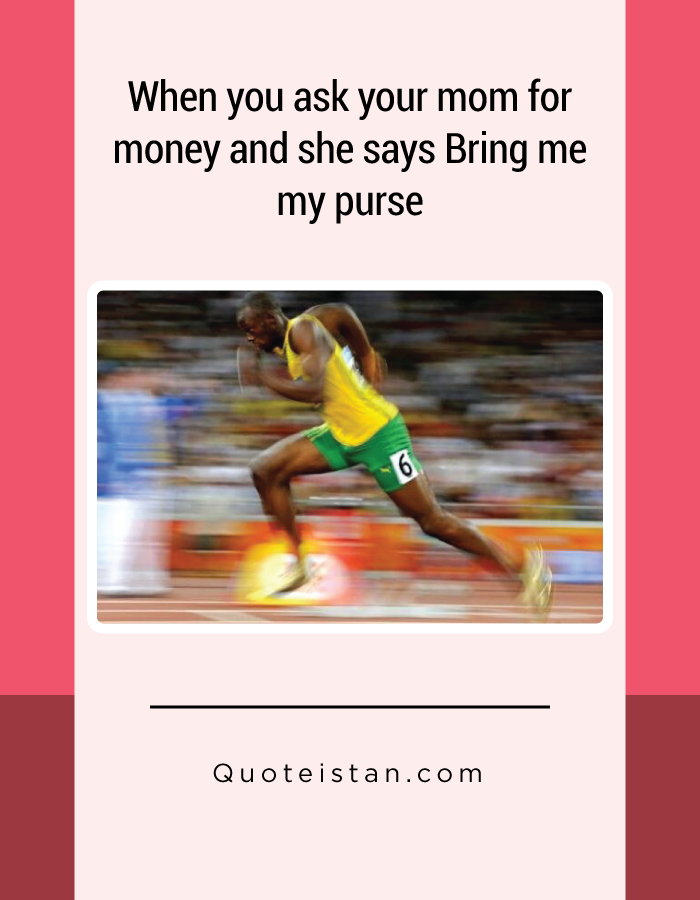 When you ask your mom for money and she says Bring me my purse