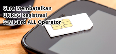 Cara Membatalkan (UNREG) Registrasi SIM Card All Operator