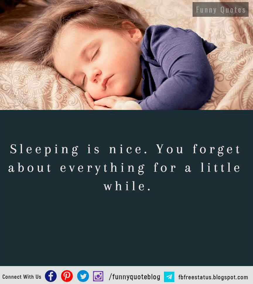 Sleeping is nice. You forget about everything for a little while.