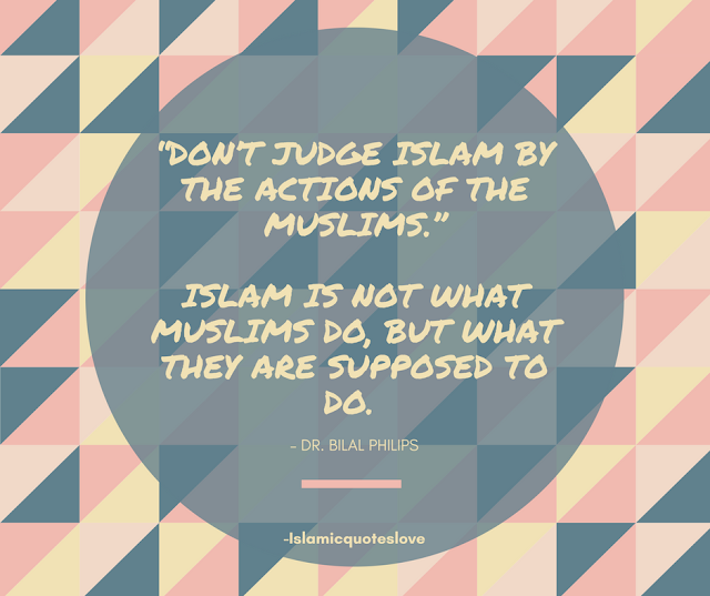 """In the past people learned Islam from the behavior of Muslims.   But today we have to tell people """"Don't judge Islam by the actions of the Muslims."""" Islam is not what Muslims do, but what they are supposed to do. – Dr. Bilal Philips"""