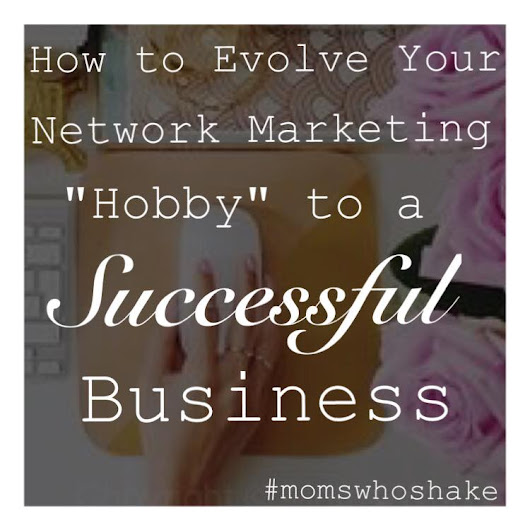 "Moms Who Shake: How Evolve Your Network Marketing ""Hobby"" to a Successful Business"
