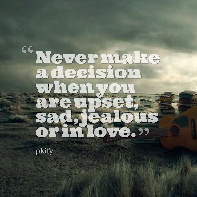 Never Make a Decision When You Are Upset, Sad, Jealous or in Love Sad Quotes