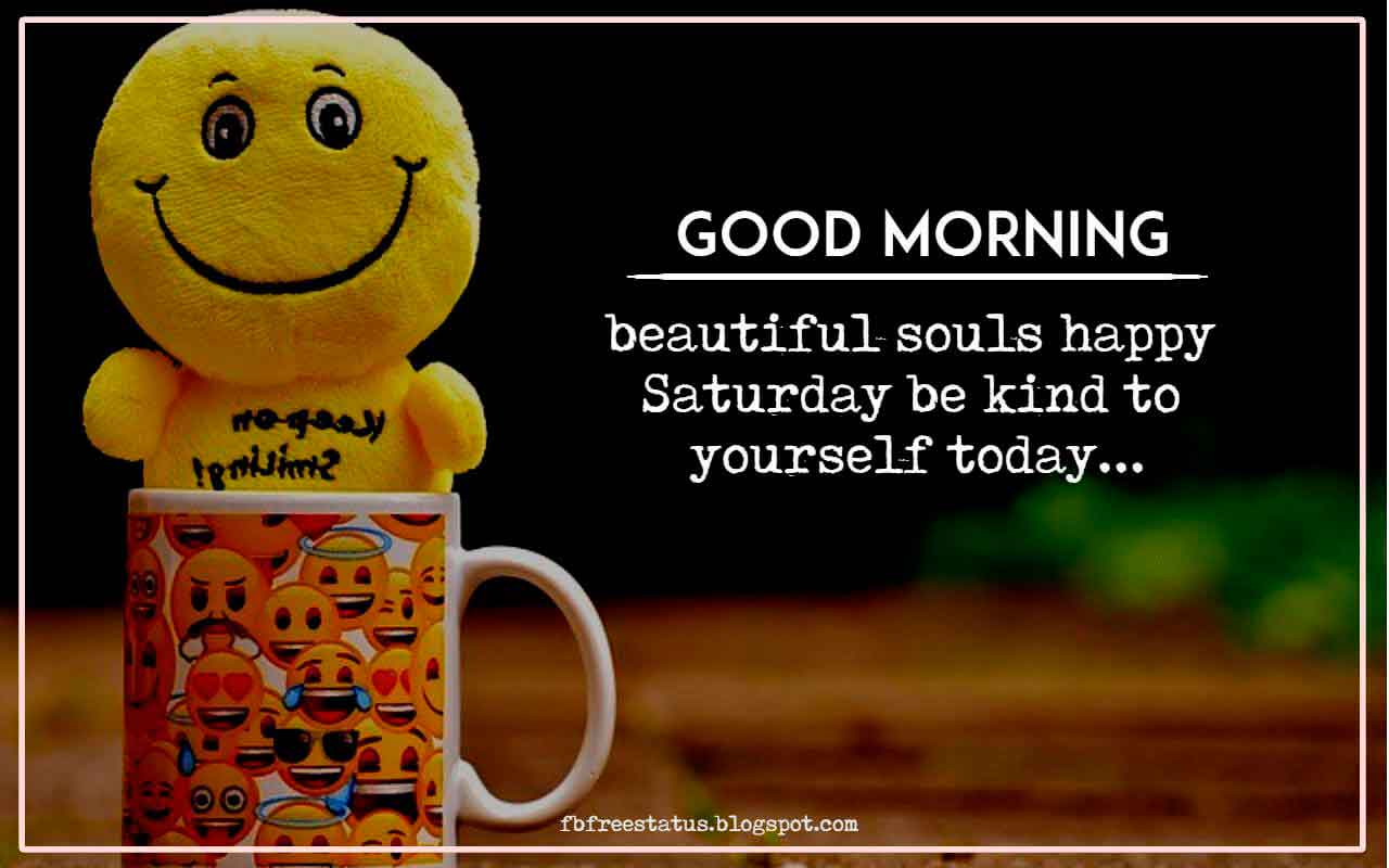Good Morning, beautiful souls happy saturday be kind to yourself today.