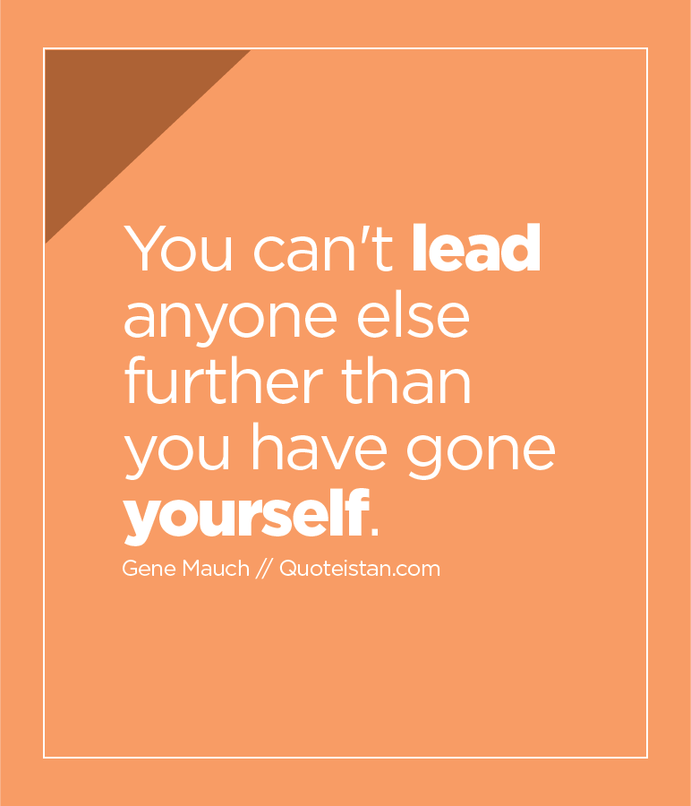 You can't lead anyone else further than you have gone yourself.
