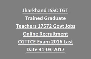 Jharkhand JSSC TGT Trained Graduate Teachers 17572 Govt Jobs Online Recruitment CGTTCE Exam 2016 Last Date 31-03-2017