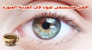 افضل مستشفى عيون في المدينة المنورة Best Eye Hospital in Medina