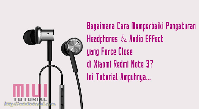 Bagaimana Cara Memperbaiki Pengaturan Headphones & Audio Effect Force Close di Xiaomi Redmi Note 3? Ini Tutorial Ampuhnya