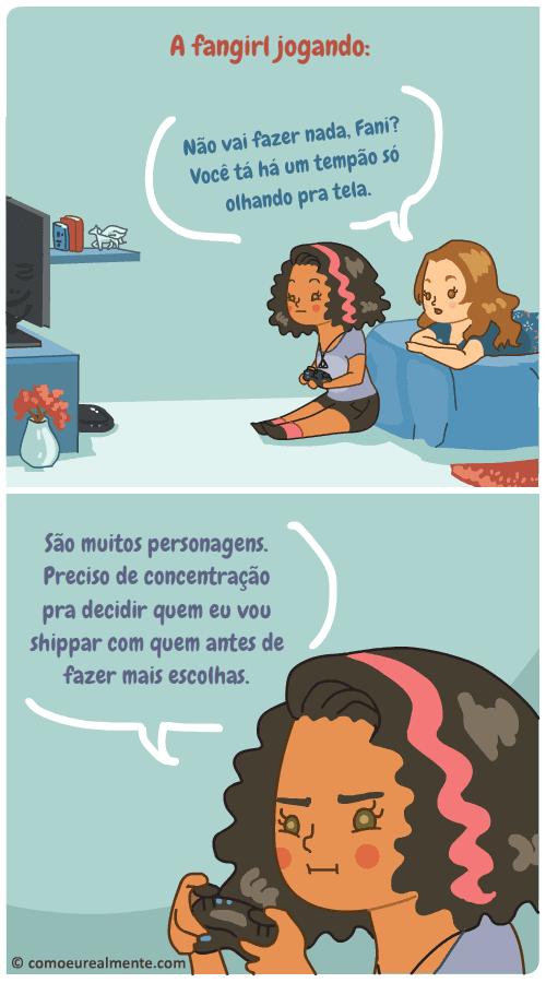 A fangirl demora jogando videogame, principalmente RPGs, porque são muitos personagens e ela precisa de concentração pra escolher quem vai shipar com quem antes de fazer qualquer escolha.