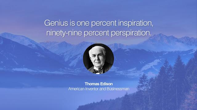 Genius is one percent inspiration, ninety-nine percent perspiration - Thomas Edison
