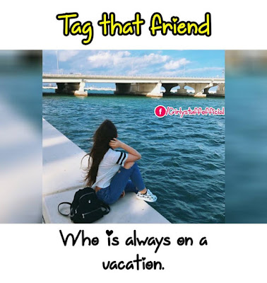 Tag that friend who is always on a vacation