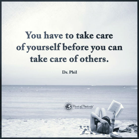You Have To Take Care Of Yourself Before You Can Take Care Of Others