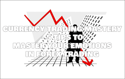 Currency Trading Mastery - 5 Tips To Master Your Emotions In Forex Trading, Currency, Trading, Mastery, 5, Tips, To, Master, Your, Emotions, In, Forex, Trading