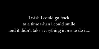 I wish I could go back to a time when i could smile and it didn't take everything in me to do it.