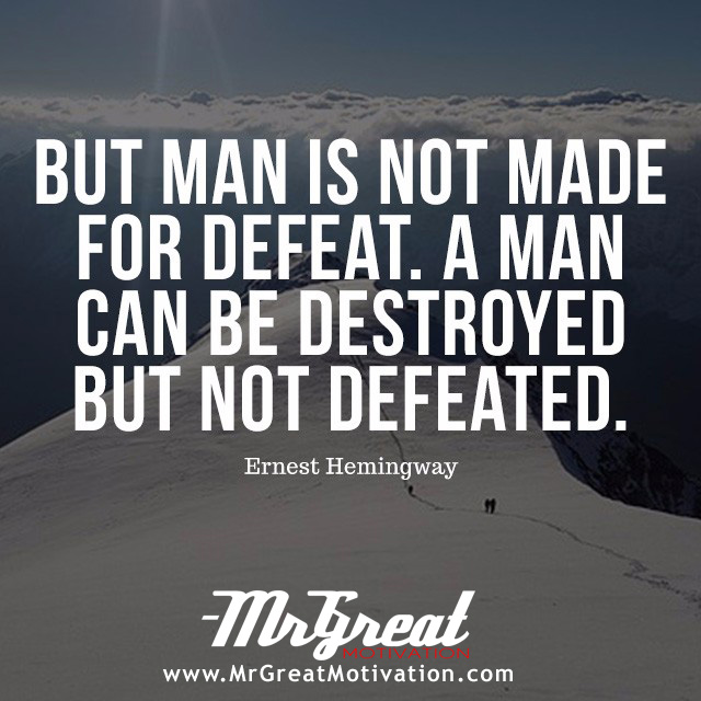 But the man is not made for defeat. A man can be destroyed but not defeated. - Ernest Hemingway
