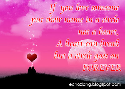 If you love someone put their name in a circle not a heart. A heart can break but a circle goes on FOREVER.