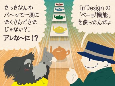 ジミー「さっきなんか パ〜ッて一度に たくさんできた じゃない?!アレな〜に!?」チップ君「InDesignの 「ページ機能」 を使ったんだよ」