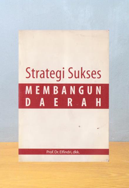 STRATEGI SUKSES MEMBANGUN DAERAH, Prof. Dr. Elfindri, dkk