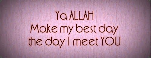 Ya Allah make my best day the day I meet you