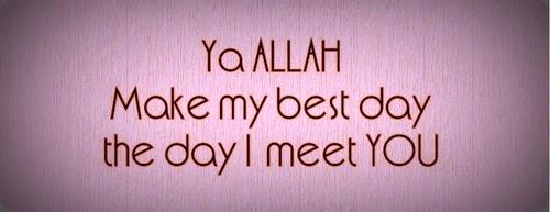Ya Allah make my best day the day I meet you