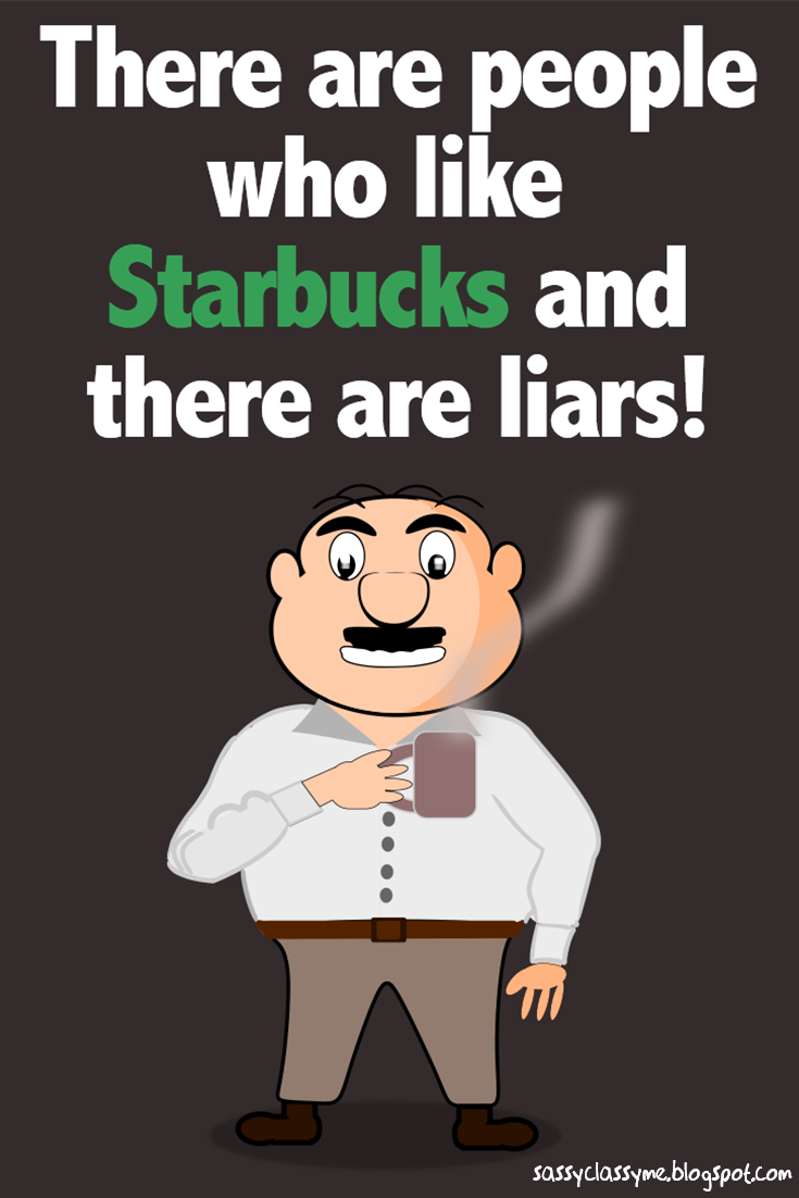 There Are People Who Like Starbucks and there are liars sassyclassyme
