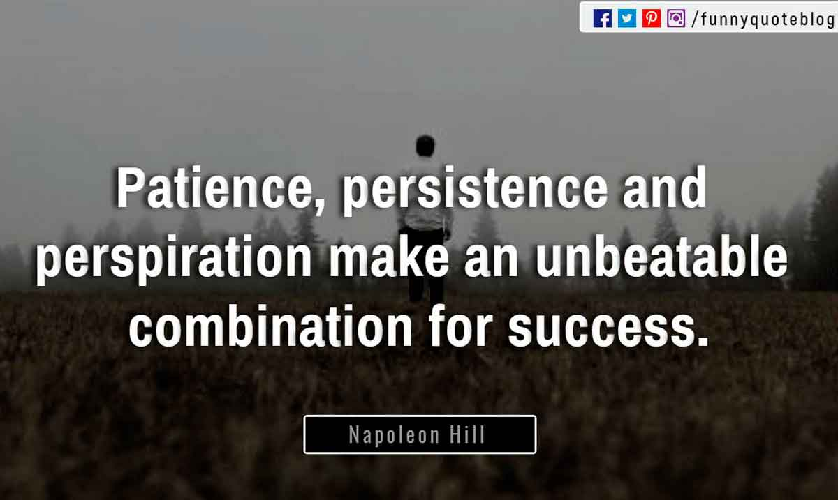 """Patience, persistence and perspiration make an unbeatable combination for success."" ― Napoleon Hill Quote"