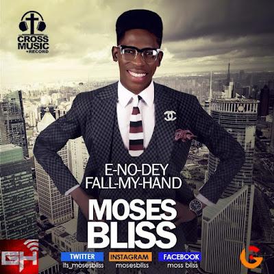 Music: E-No-Dey Fall My Hand – Moses Bliss