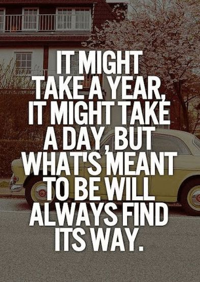 It might take a year, it might take a day, but what's meant to be will always find it's way.