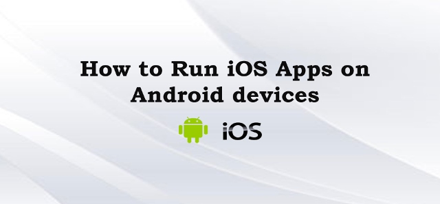 how to Run iOS Apps on Android devices