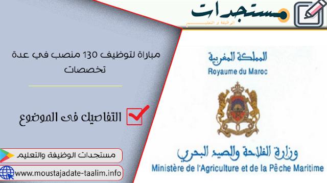وزارة الفلاحة والصيد البحري والتنمية القروية والمياه والغابات - قطاع الفلاحة مباراة لتوظيف 130 منصب في عدة تخصصات.