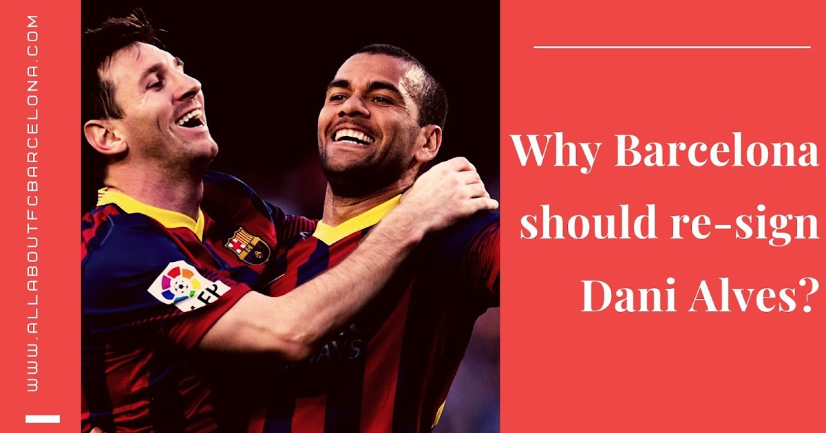 3 Reasons Why Barcelona should re-sign Dani Alves?