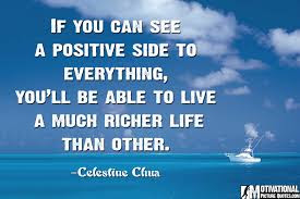 quotes about positive thinking: If you can see a positive side to everything, you'll be able to live a much richer life than other.