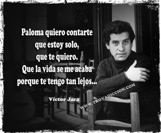 Paloma quiero contarte  que estoy solo,  que te quiero.  Que la vida se me acaba  porque te tengo tan lejos,