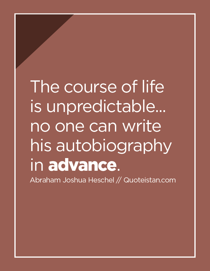 The course of life is unpredictable... no one can write his autobiography in advance.