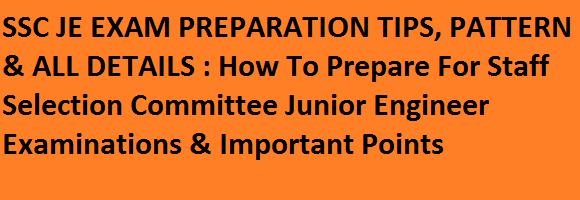 SSC JE EXAM PREPARATION TIPS, PATTERN & ALL DETAILS : How To Prepare For Staff Selection Committee Junior Engineer Examinations & Important Points
