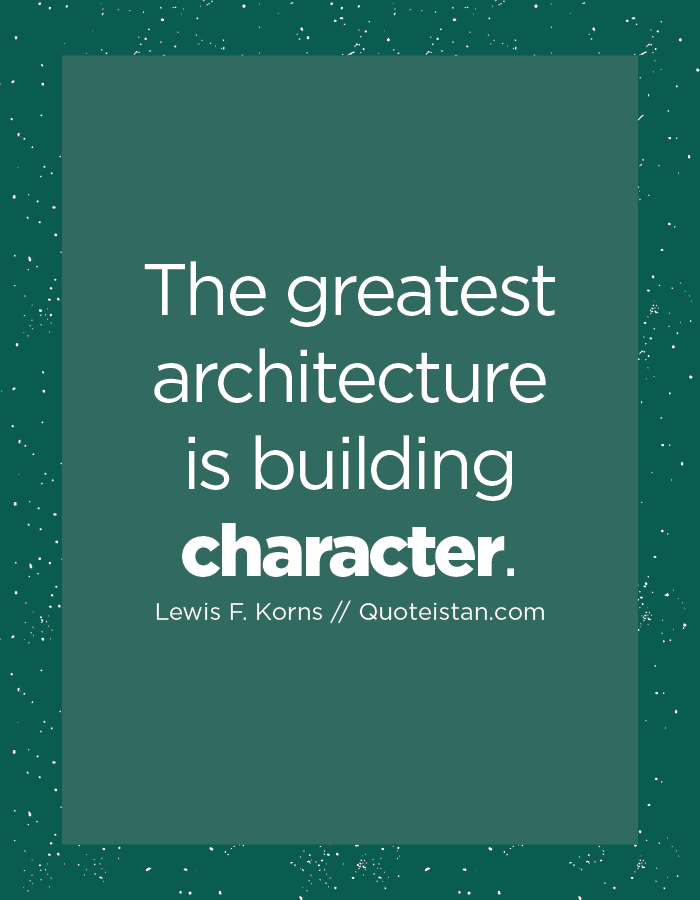 The greatest architecture is building character.