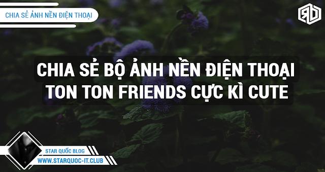 SHARE MỘT SỐ BỨC ẢNH TON TON FRIENDS CỰC ĐẸP