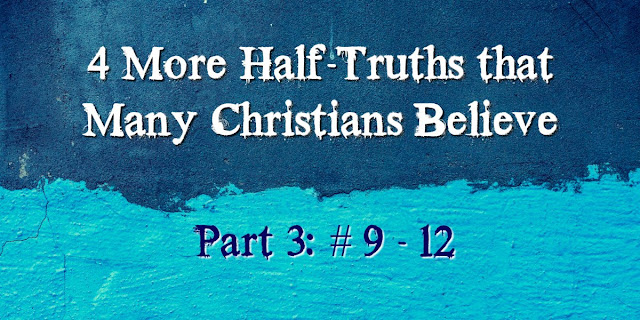 4 More Half-Truths Many Christians Believe (9-12)