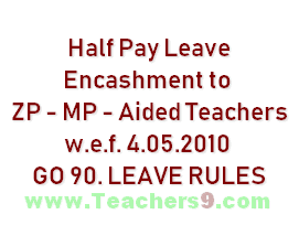 Half Pay Leave Encashment to ZP - MP - Aided Teachers w.e.f. 4.05.2010 GO 90. LEAVE RULES